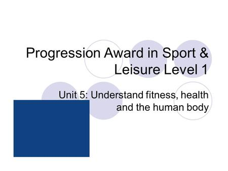 Progression Award in Sport & Leisure Level 1 Unit 5: Understand fitness, health and the human body.