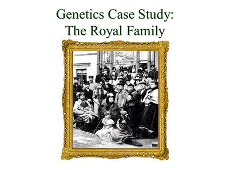Genetics Case Study: The Royal Family. The Romanov Family Romanov Empire included one-sixth of the globe. Nicholas II became Czar of Russia in 1896 Resentment.