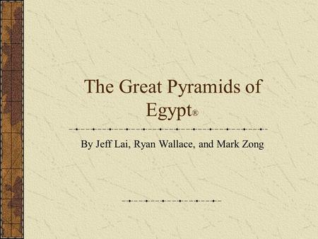 The Great Pyramids of Egypt ® By Jeff Lai, Ryan Wallace, and Mark Zong.