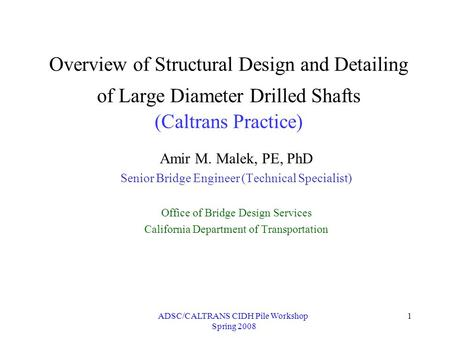 ADSC/CALTRANS CIDH Pile Workshop Spring 2008 1 Overview of Structural Design and Detailing of Large Diameter Drilled Shafts (Caltrans Practice) Amir M.