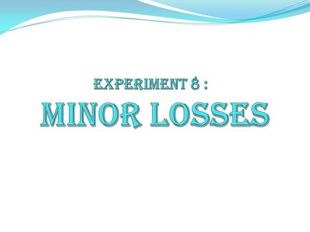Exp. (8) : Minor Losses  Introduction: Energy losses in pipe flows are the result of friction between the fluid and the pipe walls and internal friction.
