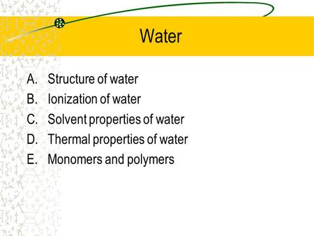 Water A.Structure of water B.Ionization of water C.Solvent properties of water D.Thermal properties of water E.Monomers and polymers.