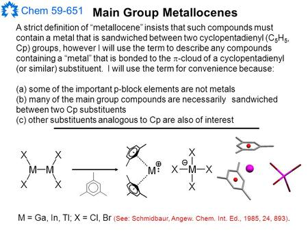 "Chem 59-651 Main Group Metallocenes A strict <strong>definition</strong> of ""metallocene"" insists that such compounds must contain a metal that is sandwiched between two."