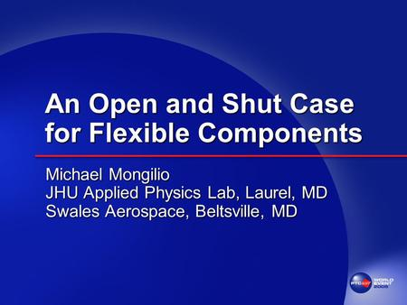 An Open and Shut Case for Flexible Components Michael Mongilio JHU Applied Physics Lab, Laurel, MD Swales Aerospace, Beltsville, MD.