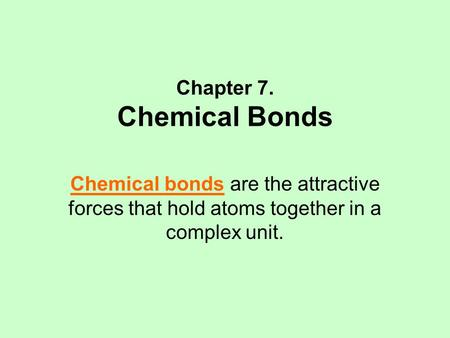 Chapter 7. Chemical Bonds Chemical bonds are the attractive forces that hold atoms together in a complex unit.