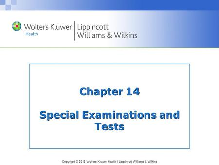 Copyright © 2013 Wolters Kluwer Health | Lippincott Williams & Wilkins Chapter 14 Special Examinations and Tests.