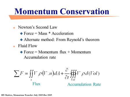 IIT-Madras, Momentum Transfer: July 2005-Dec 2005 Momentum Conservation n Newton's Second Law u Force = Mass * Acceleration u Alternate method: From Reynold's.