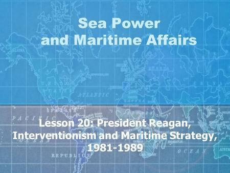 Sea Power and Maritime Affairs Lesson 20: President Reagan, Interventionism and Maritime Strategy, 1981-1989.
