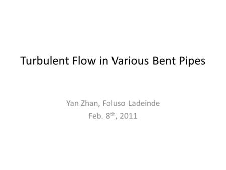 Turbulent Flow in Various Bent Pipes Yan Zhan, Foluso Ladeinde Feb. 8 th, 2011.