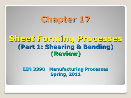 Chapter 17 Sheet Forming Processes (Part 1: Shearing & Bending) (Review) EIN 3390 Manufacturing Processes Spring, 2011 1.