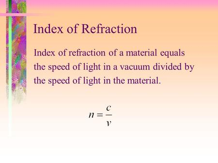 Index of Refraction Index of refraction of a material equals the speed of light in a vacuum divided by the speed of light in the material.