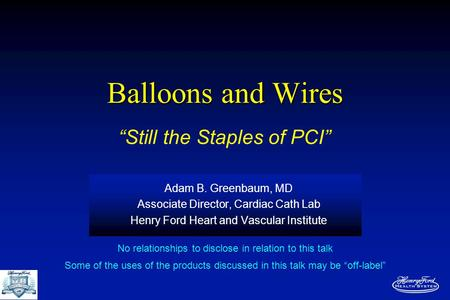 Balloons and Wires Adam B. Greenbaum, MD Associate Director, Cardiac Cath Lab Henry Ford Heart and Vascular Institute No relationships to disclose in relation.