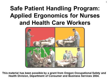 1 Safe Patient Handling Program: Applied Ergonomics for Nurses and Health Care Workers This material has been possible by a grant from Oregon Occupational.