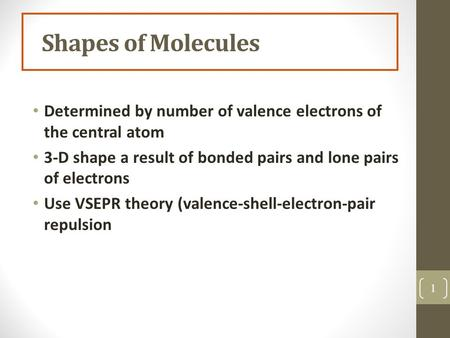 Shapes of Molecules Determined by number of valence electrons of the central atom 3-D shape a result of bonded pairs and lone pairs of electrons Use VSEPR.
