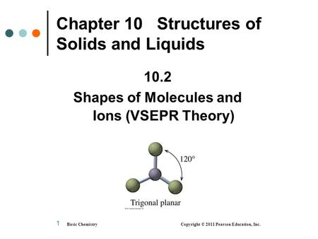 Basic Chemistry Copyright © 2011 Pearson Education, Inc. 1 Chapter 10 Structures of Solids and Liquids 10.2 Shapes of Molecules and Ions (VSEPR Theory)