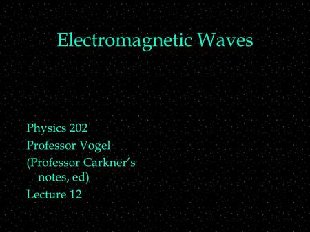 Electromagnetic Waves Physics 202 Professor Vogel (Professor Carkner's notes, ed) Lecture 12.