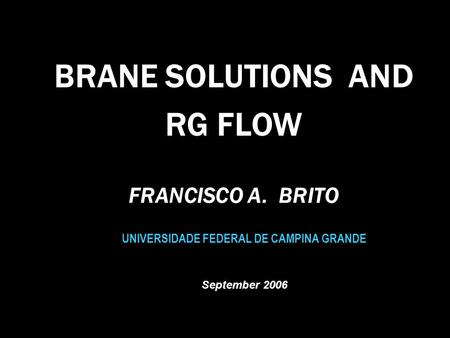 BRANE SOLUTIONS AND RG FLOW UNIVERSIDADE FEDERAL DE CAMPINA GRANDE September 2006 FRANCISCO A. BRITO.