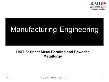 UNIT 8: Sheet Metal Forming and Poweder Metallurgy Manufacturing Engineering Unit 8 Copyright © 2012 MDIS. All rights reserved. 1.