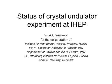Status of crystal undulator experiment at IHEP Yu.A.Chesnokov for the collaboration of Institute for High Energy Physics, Protvino, Russia INFN - Laboratori.