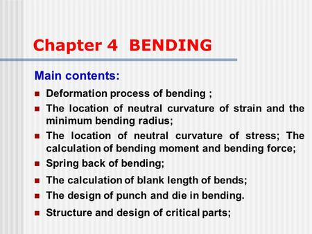 Chapter 4 BENDING Main contents: Deformation process of bending ; The location of neutral curvature of strain and the minimum bending radius; The location.