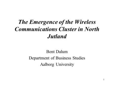 1 The Emergence of the Wireless Communications Cluster in North Jutland Bent Dalum Department of Business Studies Aalborg University.