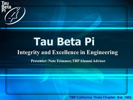 Tau Beta Pi Integrity and Excellence in Engineering TBP California Theta Chapter Est. 1952 Presenter: Nate Trimmer, TBP Alumni Advisor.