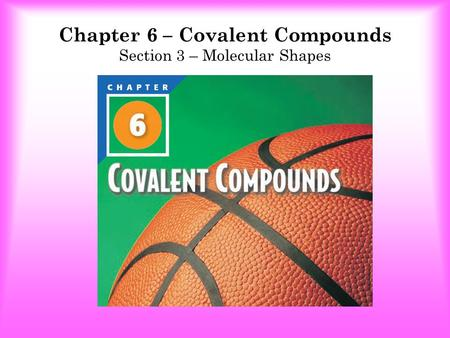 Chapter 6 – Covalent Compounds Section 3 – Molecular Shapes.