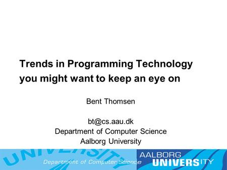 1 Trends in Programming Technology you might want to keep an eye on Bent Thomsen Department of Computer Science Aalborg University.