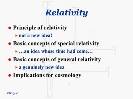 PHY306 1 Relativity Principle of relativity  not a new idea! Basic concepts of special relativity  …an idea whose time had come… Basic concepts of general.