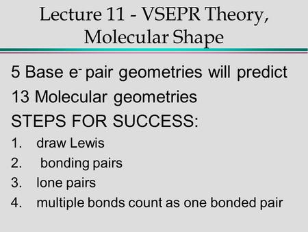 Lecture 11 - VSEPR Theory, Molecular Shape 5 Base e - pair geometries will predict 13 Molecular geometries STEPS FOR SUCCESS: 1.draw Lewis 2. bonding pairs.