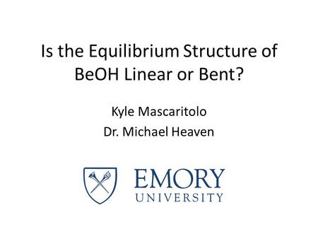 Is the Equilibrium Structure of BeOH Linear or Bent? Kyle Mascaritolo Dr. Michael Heaven.