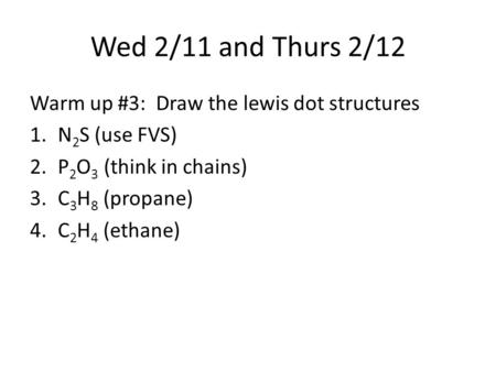 Wed 2/11 and Thurs 2/12 Warm up #3: Draw the lewis dot structures 1.N 2 S (use FVS) 2.P 2 O 3 (think in chains) 3.C 3 H 8 (propane) 4.C 2 H 4 (ethane)