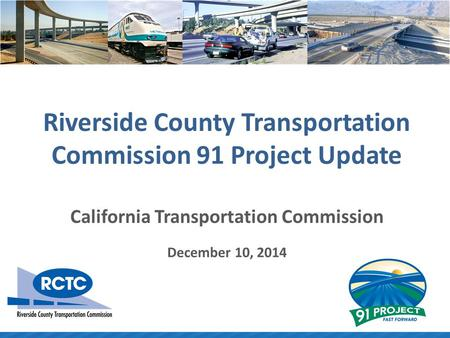 Riverside County Transportation Commission 91 Project Update California Transportation Commission December 10, 2014.
