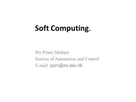 Soft Computing. Per Printz Madsen Section of Automation and Control
