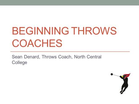 BEGINNING THROWS COACHES Sean Denard, Throws Coach, North Central College.