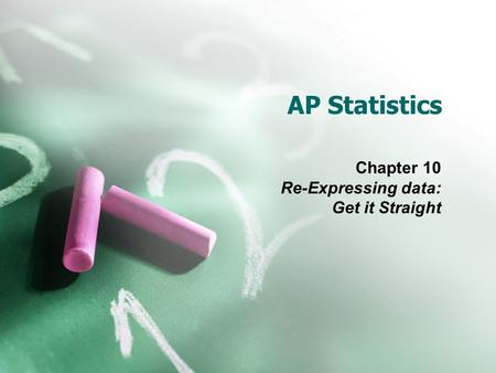 AP Statistics Chapter 10 Re-Expressing data: Get it Straight.