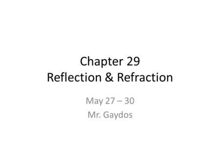 Chapter 29 Reflection & Refraction May 27 – 30 Mr. Gaydos.