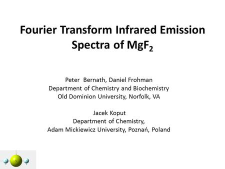 Fourier Transform Infrared Emission Spectra of MgF 2 Peter Bernath, Daniel Frohman Department of Chemistry and Biochemistry Old Dominion University, Norfolk,
