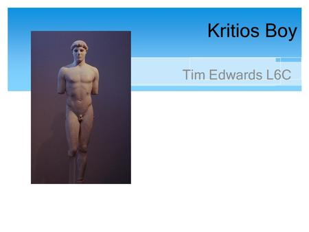 Kritios Boy Tim Edwards L6C. Key Facts The Kritios Boy (Critius Boy) is a Marble statue of a young boy It stands at around 1.24 meters tall It is named.