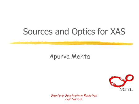 Stanford Synchrotron Radiation Lightsource Sources and Optics for XAS Apurva Mehta.