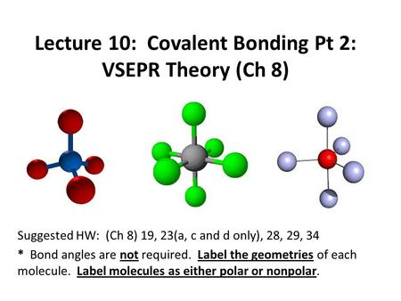 Lecture 10: Covalent Bonding Pt 2: VSEPR Theory (Ch 8) Suggested HW: (Ch 8) 19, 23(a, c and d only), 28, 29, 34 * Bond angles are not required. Label the.