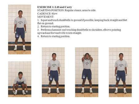 EXERCISE 1: Lift and Carry STARTING POSITION: Regular stance, arms to side. CADENCE: Slow MOVEMENT: 1. Squat and touch dumbbells to ground if possible,