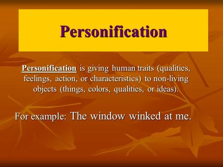 Personification Personification is giving human traits (qualities, feelings, action, or characteristics) to non-living objects (things, colors, qualities,