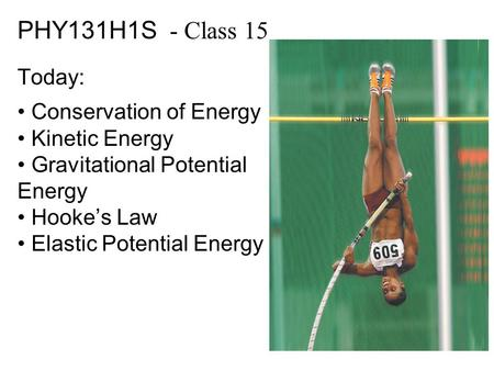 PHY131H1S - Class 15 Today: Conservation of Energy Kinetic Energy Gravitational Potential Energy Hooke's Law Elastic Potential Energy.