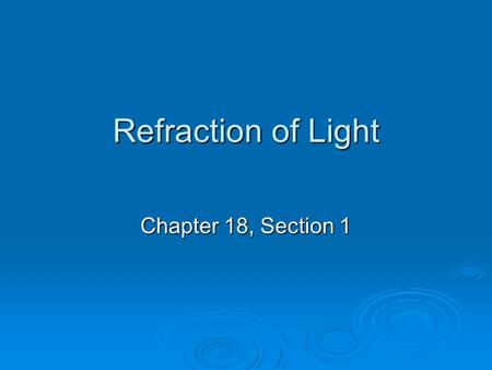 Refraction of Light Chapter 18, Section 1. Refraction  When light encounters a transparent or translucent medium, some light is reflected from the surface.