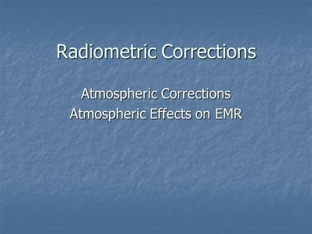 Radiometric Corrections Atmospheric Corrections Atmospheric Effects on EMR.