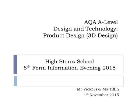 AQA A-Level Design and Technology: Product Design (3D Design) Mr Vickers & Ms Tiffin 4 th November 2015 High Storrs School 6 th Form Information Evening.