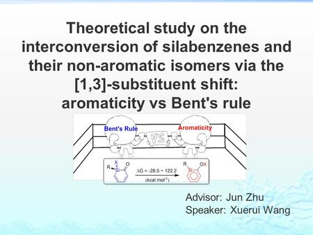 Advisor: Jun Zhu Speaker: Xuerui Wang Theoretical study on the interconversion of silabenzenes and their non-aromatic isomers via the [1,3]-substituent.
