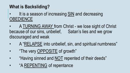 What is Backsliding? It is a season of increasing SIN and decreasing OBEDIENCE A TURNING AWAY from Christ - we lose sight of Christ because of our sins,
