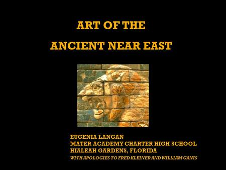 ART OF THE ANCIENT NEAR EAST EUGENIA LANGAN MATER ACADEMY CHARTER HIGH SCHOOL HIALEAH GARDENS, FLORIDA WITH APOLOGIES TO FRED KLEINER AND WILLIAM GANIS.